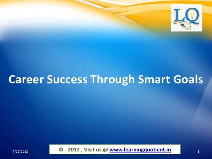 Career Success Through Smart Goals7/15/2012   © - 2012 , Visit us @ www.learningquotient.in   1