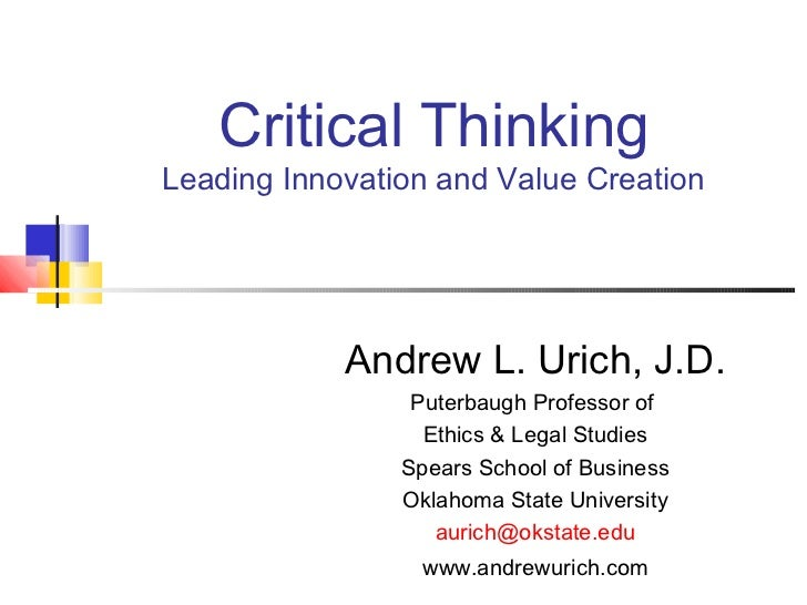 Critical ThinkingLeading Innovation and Value Creation            Andrew L. Urich, J.D.                 Puterbaugh Profess...