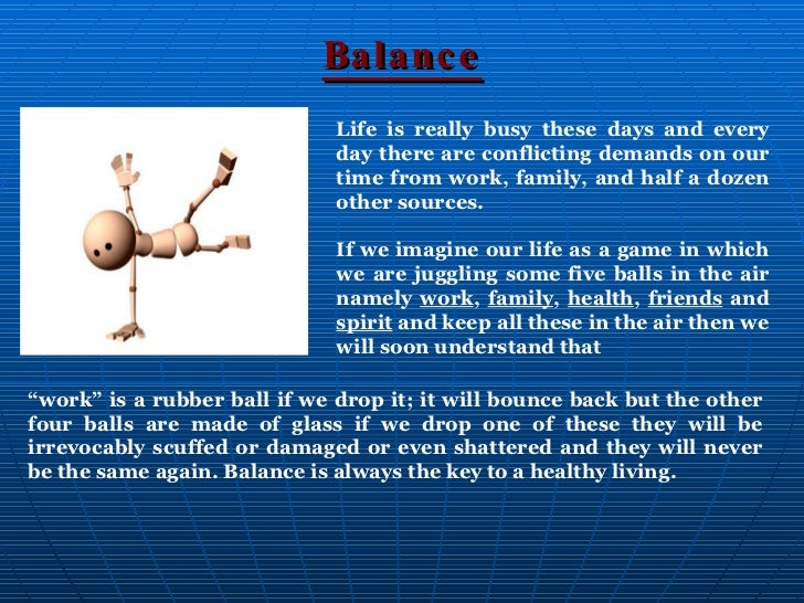 balance of a busy life essay Maintaining work-life balance is an issue which is hotly debated since the level of competitiveness has spiraled up with a blinding speed and many strategies have been presented by expert sociologists over the past many years for educating the novice people as to how they can stop all kinds of new and tiring problems from cropping up nearly.