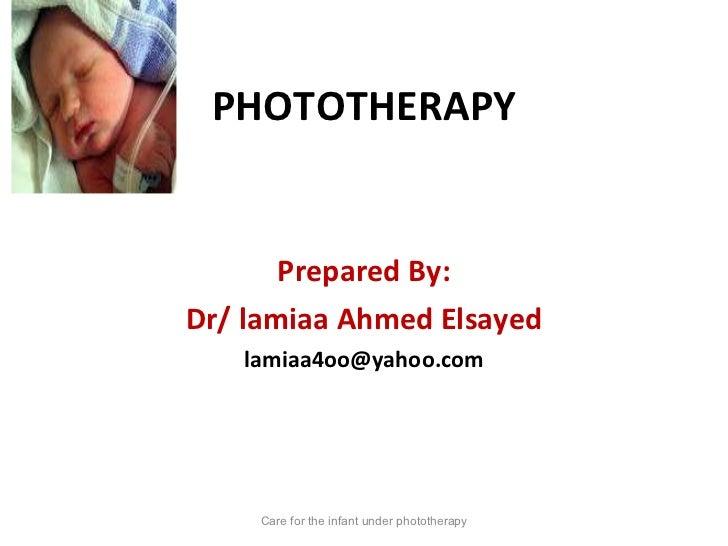 PHOTOTHERAPY <ul><li>Prepared By: </li></ul><ul><li>Dr/ lamiaa Ahmed Elsayed  </li></ul><ul><li>[email_address] </li></ul>...