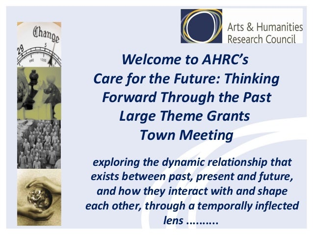 Welcome to AHRC's Care for the Future: Thinking Forward Through the Past Large Theme Grants Town Meeting exploring the dyn...