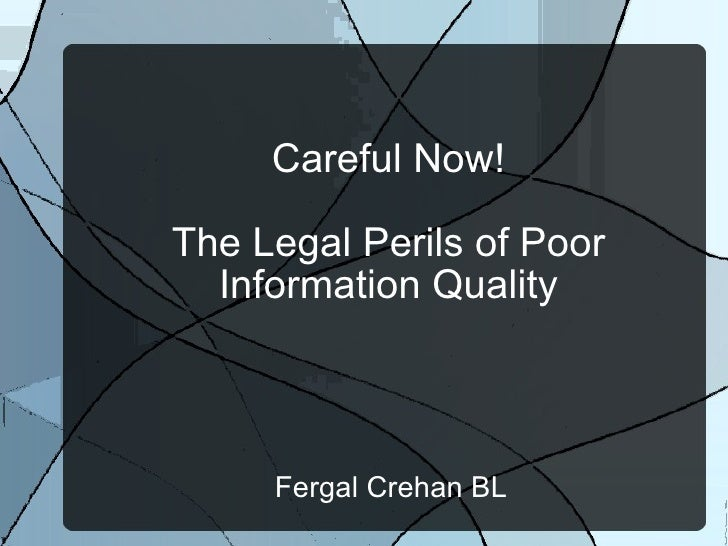 Careful Now! The Legal Perils of Poor Information Quality Fergal Crehan BL