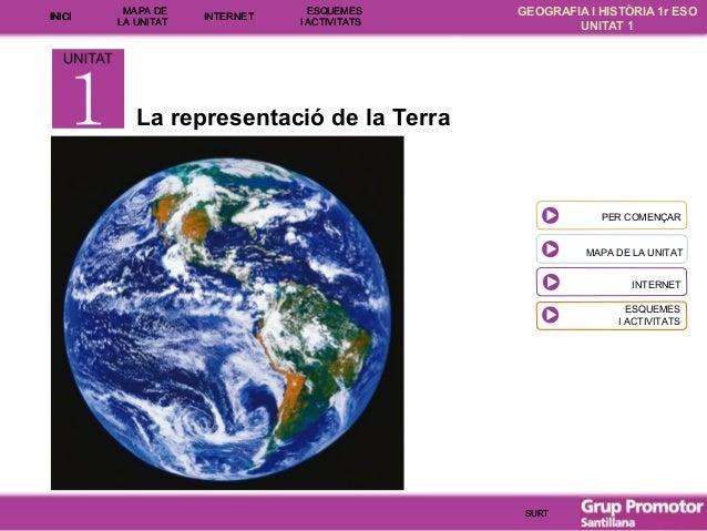 INICI  MAPA DE LA UNITA T  INTE RNET  ESQUEMES I ACTIVITATS  GEOGRAFIA I HISTÒRIA 1r ESO UNITAT 1  La representació de la ...