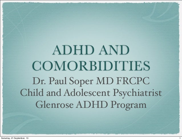 ADHD AND COMORBIDITIES Dr. Paul Soper MD FRCPC Child and Adolescent Psychiatrist Glenrose ADHD Program 1Saturday, 21 Septe...