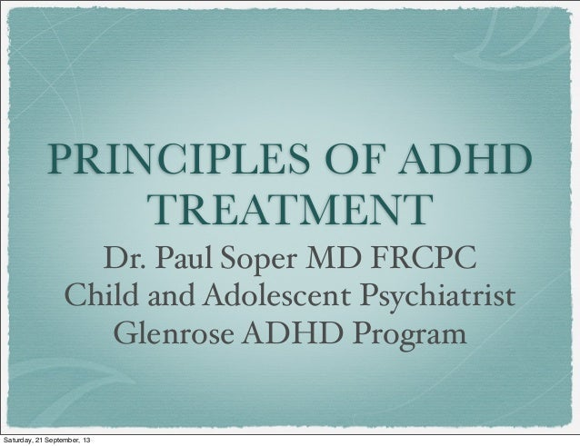PRINCIPLES OF ADHD TREATMENT Dr. Paul Soper MD FRCPC Child and Adolescent Psychiatrist Glenrose ADHD Program Saturday, 21 ...