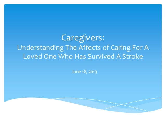 Caregivers:Understanding The Affects of Caring For ALoved One Who Has Survived A StrokeJune 18, 2013