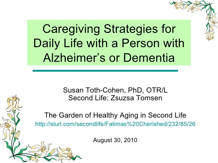 Caregiving Strategies for Daily Life with a Person with Alzheimer's or Dementia Susan Toth-Cohen, PhD, OTR/L Second Life: ...