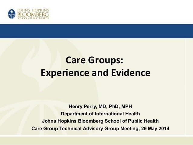 Care Groups: Experience and Evidence Henry Perry, MD, PhD, MPH Department of International Health Johns Hopkins Bloomberg ...