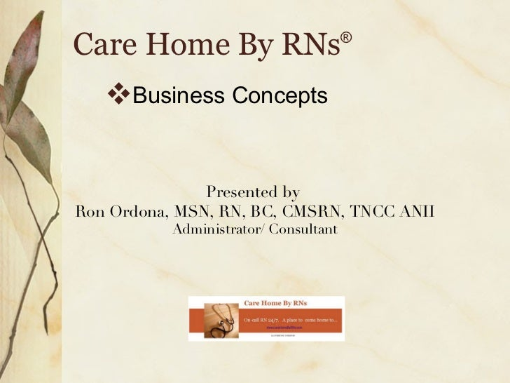 Care Home By RNs ® <ul><li>Business Concepts </li></ul>Presented by  Ron Ordona, MSN, RN, BC, CMSRN, TNCC ANII Administrat...