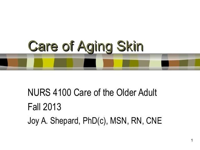 1Care of Aging SkinCare of Aging SkinNURS 4100 Care of the Older AdultFall 2013Joy A. Shepard, PhD(c), MSN, RN, CNE