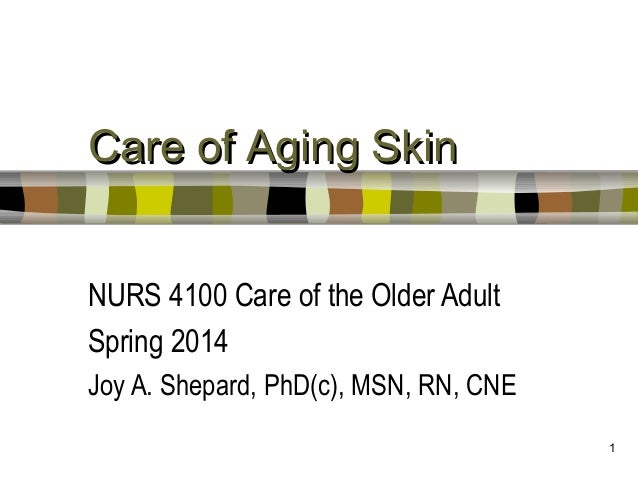 Care of Aging Skin NURS 4100 Care of the Older Adult Spring 2014 Joy A. Shepard, PhD(c), MSN, RN, CNE 1