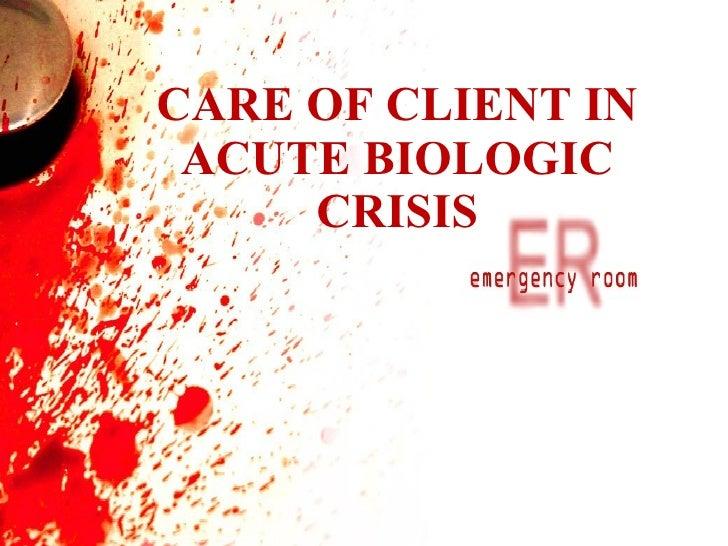 CARE OF CLIENT IN ACUTE BIOLOGIC CRISIS