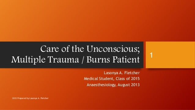 Care of the Unconscious; Multiple Trauma / Burns Patient Lasonya A. Fletcher Medical Student, Class of 2015 Anaesthesiolog...