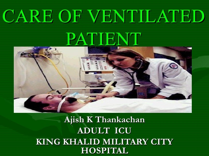 CARE OF VENTILATED PATIENT Ajish K Thankachan ADULT  ICU KING KHALID MILITARY CITY HOSPITAL