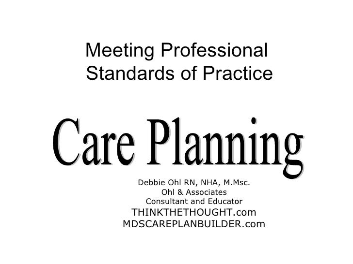 Meeting Professional  Standards of Practice Care Planning Debbie Ohl RN, NHA, M.Msc. Ohl & Associates Consultant and Educa...