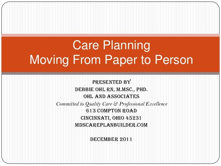 Care PlanningMoving From Paper to Person                   Presented by            Debbie Ohl RN, M.Msc., PhD.            ...