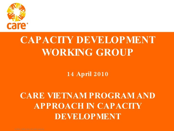CAPACITY DEVELOPMENT WORKING GROUP 14 April 2010 CARE VIETNAM PROGRAM AND APPROACH IN CAPACITY DEVELOPMENT