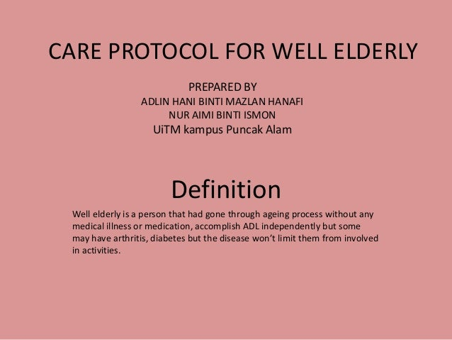 CARE PROTOCOL FOR WELL ELDERLYDefinitionWell elderly is a person that had gone through ageing process without anymedical i...