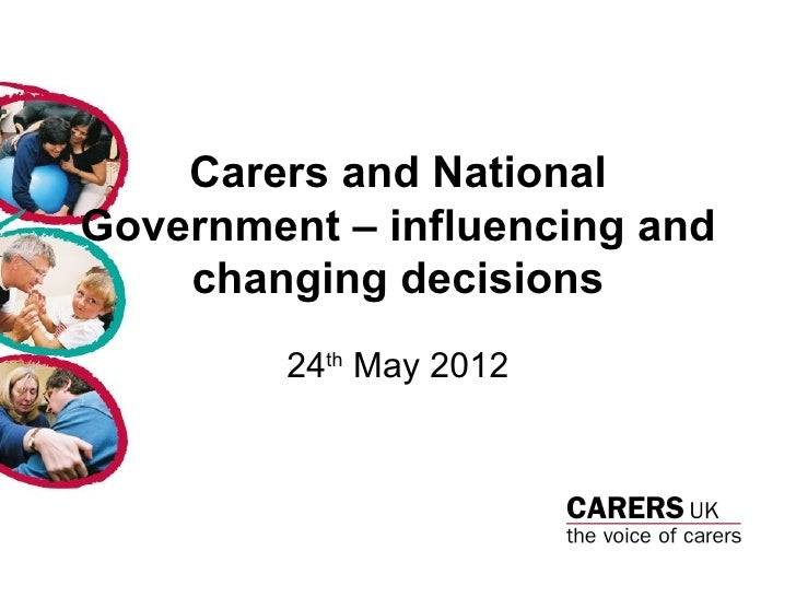 Carers and NationalGovernment – influencing and    changing decisions         24th May 2012