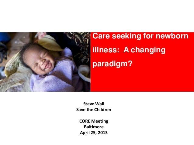 Care seeking for newbornillness: A changingparadigm?Steve WallSave the ChildrenCORE MeetingBaltimoreApril 25, 2013