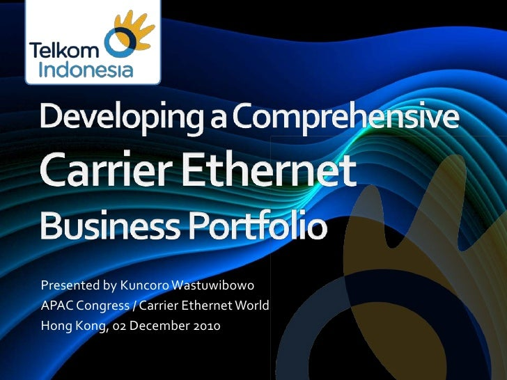 Developing a ComprehensiveCarrier EthernetBusiness Portfolio<br />Presented by Kuncoro Wastuwibowo<br />APAC Congress / Ca...