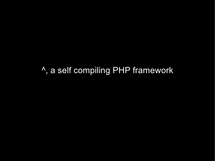 ^, a self compiling PHP framework
