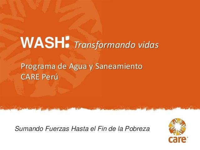 WASH: Transformando vidas Programa de Agua y Saneamiento CARE PerúSumando Fuerzas Hasta el Fin de la Pobreza