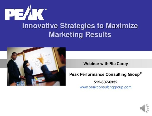 Innovative Strategies to Maximize Marketing Results Webinar with Ric Carey Peak Performance Consulting Group® 512-607-6332...