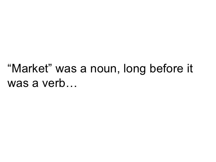 """ Market"" was a noun, long before it was a verb…"