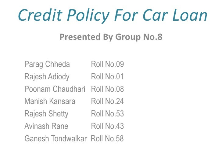 Credit Policy For Car Loan<br />Presented By Group No.8<br />ParagChheda Roll No.09<br />Rajesh AdiodyRoll No.01<br />Po...