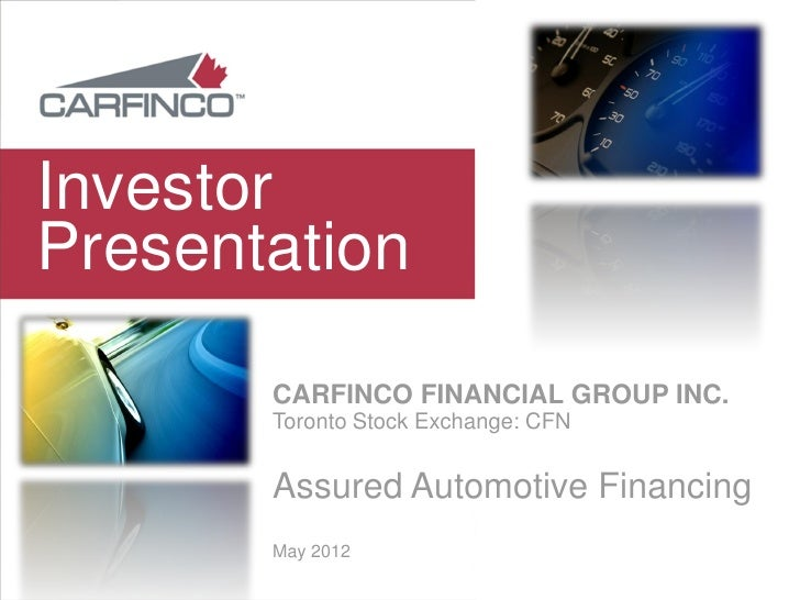 InvestorPresentation       CARFINCO FINANCIAL GROUP INC.       Toronto Stock Exchange: CFN       Assured Automotive Financ...