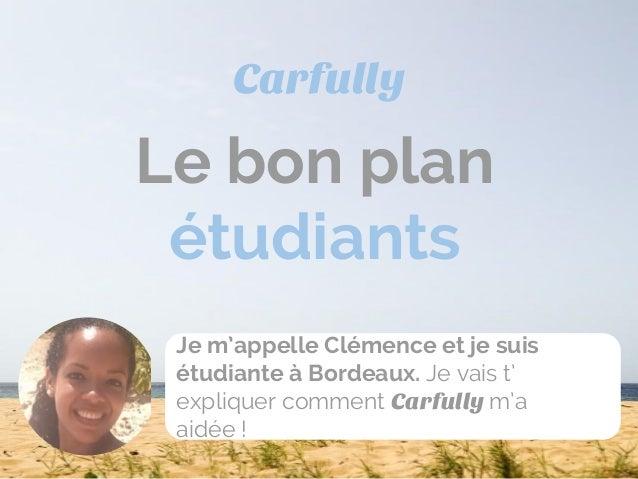Le bon plan étudiants Carfully Je m'appelle Clémence et je suis étudiante à Bordeaux. Je vais t' expliquer comment Carfull...