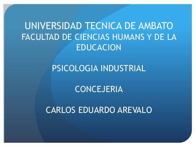 UNIVERSIDAD TECNICA DE AMBATO FACULTAD DE CIENCIAS HUMANS Y DE LA EDUCACION PSICOLOGIA INDUSTRIAL CONCEJERIA CARLOS EDUARD...