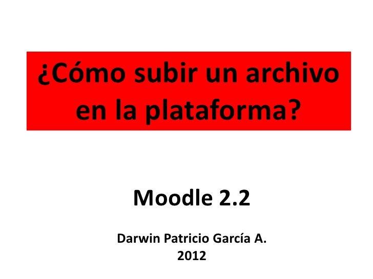 ¿Cómo subir un archivo  en la plataforma?       Moodle 2.2     Darwin Patricio García A.              2012