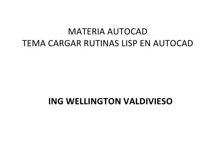 MATERIA AUTOCAD TEMA CARGAR RUTINAS LISP EN AUTOCAD ING WELLINGTON VALDIVIESO