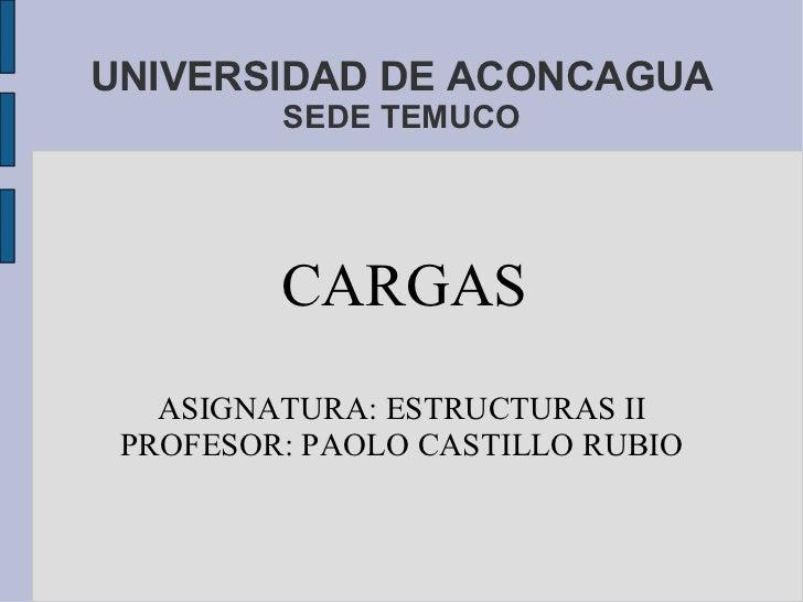 UNIVERSIDAD DE ACONCAGUA SEDE TEMUCO CARGAS ASIGNATURA: ESTRUCTURAS II PROFESOR: PAOLO CASTILLO RUBIO