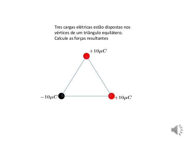 Tres cargas elétricas estão dispostas nos vértices de um triângulo equilátero. Calcule as forças resultantes
