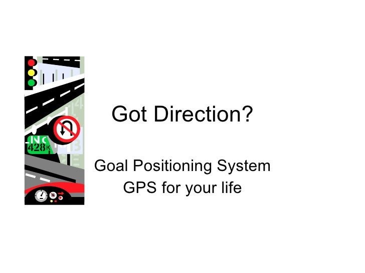 Got Direction? Goal Positioning System GPS for your life