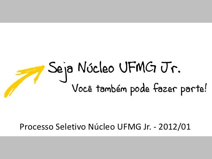 Seja Núcleo UFMG Jr.             Você também pode fazer parte!Processo Seletivo Núcleo UFMG Jr. - 2012/01