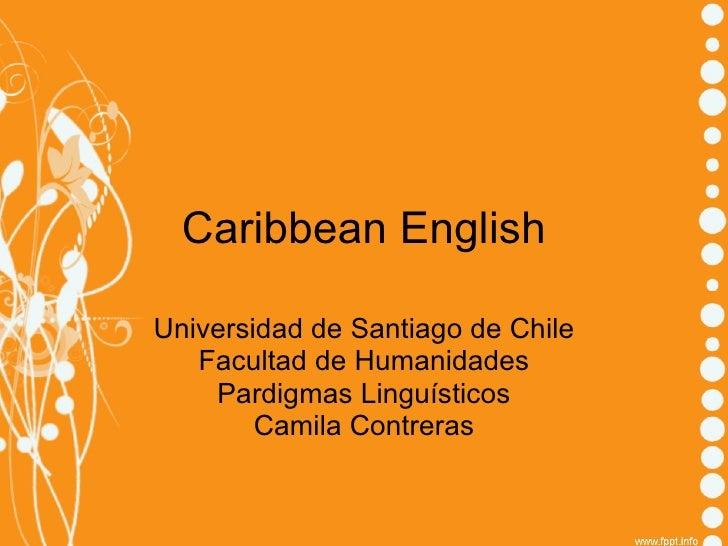 Caribbean English Universidad de Santiago de Chile Facultad de Humanidades Pardigmas Linguísticos Camila Contreras