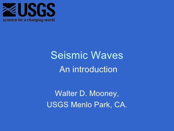 Seismic Waves   An introduction Walter D. Mooney,USGS Menlo Park, CA.