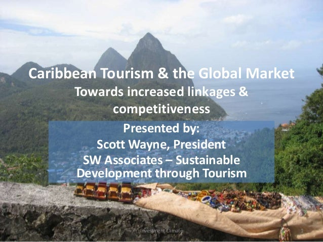 Caribbean Tourism & the Global Market Towards increased linkages & competitiveness Presented by: Scott Wayne, President SW...