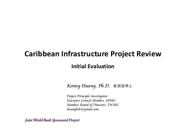Caribbean Infrastructure Project Review Initial Evaluation Kenny Huang, Ph.D. 黃勝雄博士 Project Principle Investigator Executi...