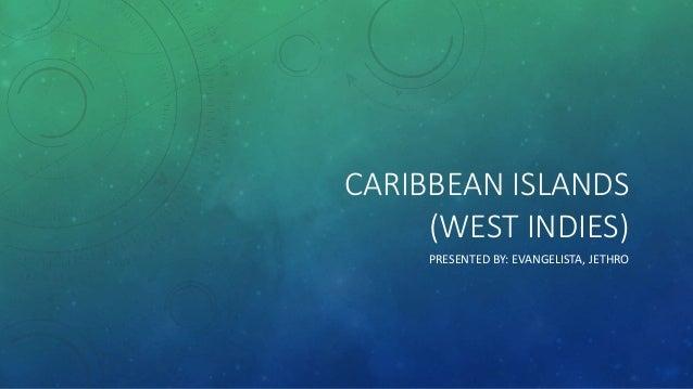 CARIBBEAN ISLANDS (WEST INDIES) PRESENTED BY: EVANGELISTA, JETHRO