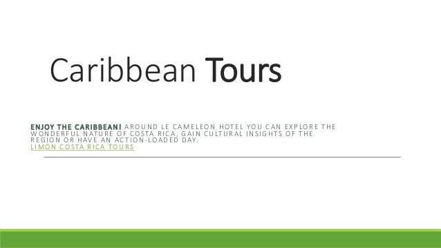 Caribbean Tours  ENJOY THE CARIBBEAN! AROUND LE CAMELEON HOTEL YOU CAN EXPLORE THE  WONDERFUL NATURE OF COSTA RICA, GAIN C...