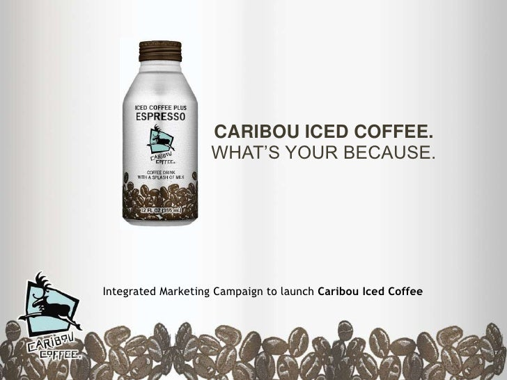 CARIBOU ICEDCOFFEE.WHAT'S YOUR BECAUSE.<br />Integrated Marketing Campaign to launch Caribou Iced Coffee<br />