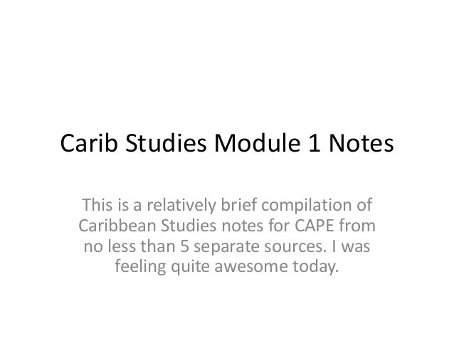 Carib Studies Module 1 Notes This is a relatively brief compilation of Caribbean Studies notes for CAPE from no less than ...