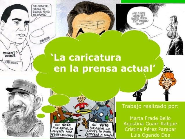 'La caricatura en la prensa actual'              Trabajo realizado por:                Marta Frade Bello              Agus...