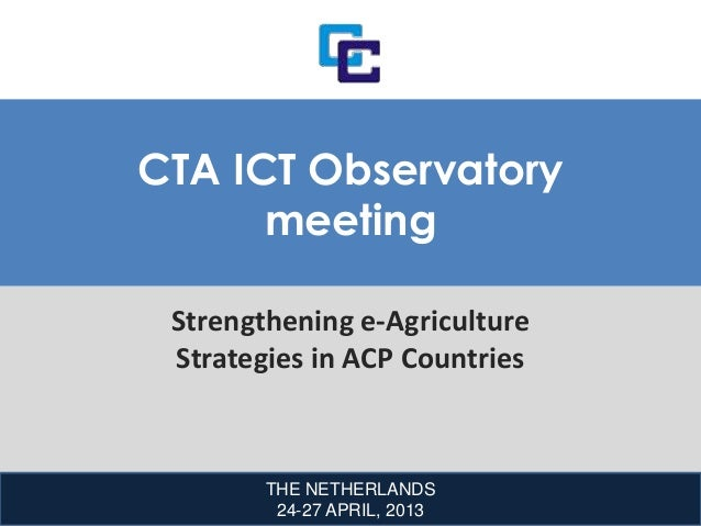 THE NETHERLANDS24-27 APRIL, 2013CTA ICT ObservatorymeetingStrengthening e-AgricultureStrategies in ACP Countries