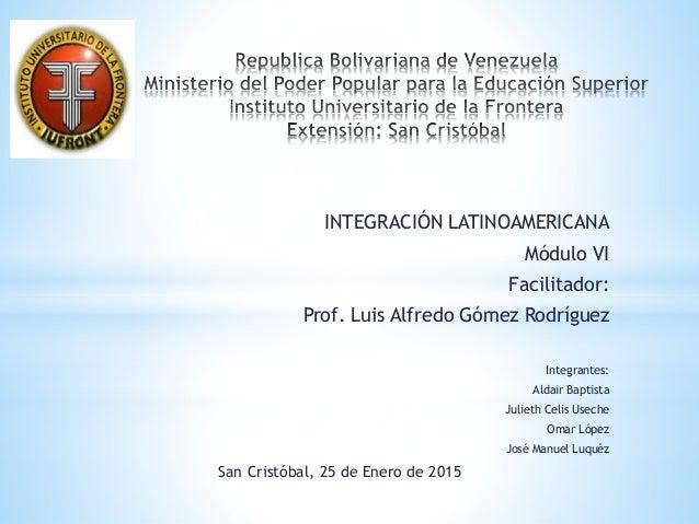 INTEGRACIÓN LATINOAMERICANA Módulo VI Facilitador: Prof. Luis Alfredo Gómez Rodríguez Integrantes: Aldair Baptista Julieth...